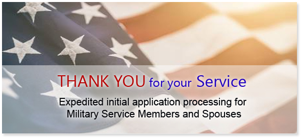 Thank You for your Service. Expedited initial application processing for Military Service Members and Spouses.